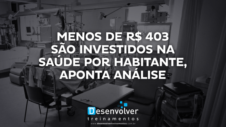 Menos de R$ 403 são investidos na saúde por habitante, aponta análise