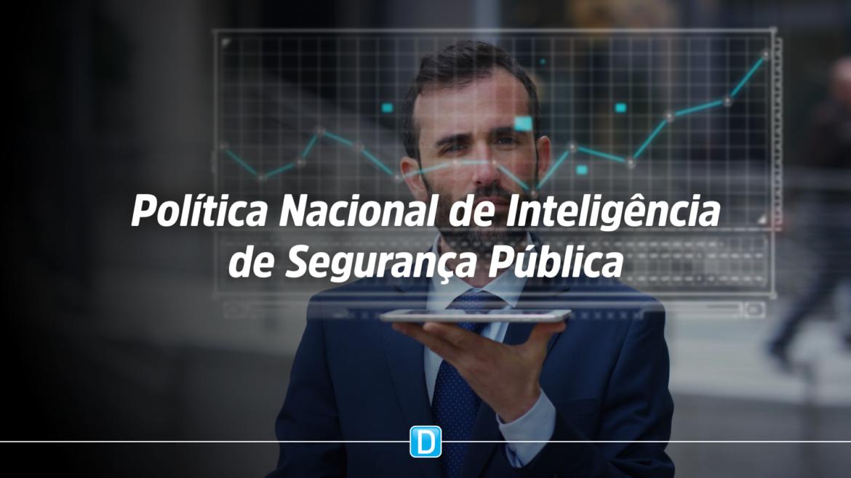 Ministério da Justiça e Segurança Pública inicia elaboração da Política Nacional de Inteligência de Segurança Pública